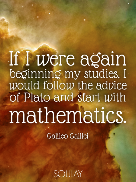 If I were again beginning my studies, I would follow the advice of Plato and start with mathematics. (Poster)