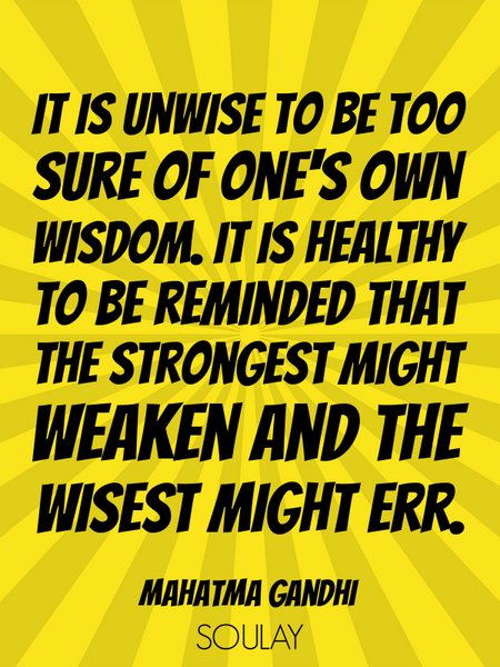 It is unwise to be too sure of one's own wisdom. It is healthy to be reminded that the strongest ... (Poster)