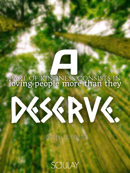 A part of kindness consists in loving people more than they deserve. (Poster)