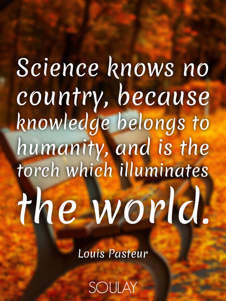 Science knows no country, because knowledge belongs to humanity, and is the torch which illuminat... (Poster)