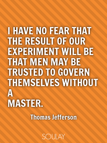 I have no fear that the result of our experiment will be that men may be trusted to govern themse... (Poster)