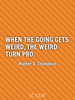 When the going gets weird, the weird turn pro. - Quote Poster