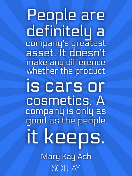 People are definitely a company's greatest asset. It doesn't make any difference whether the prod... (Poster)