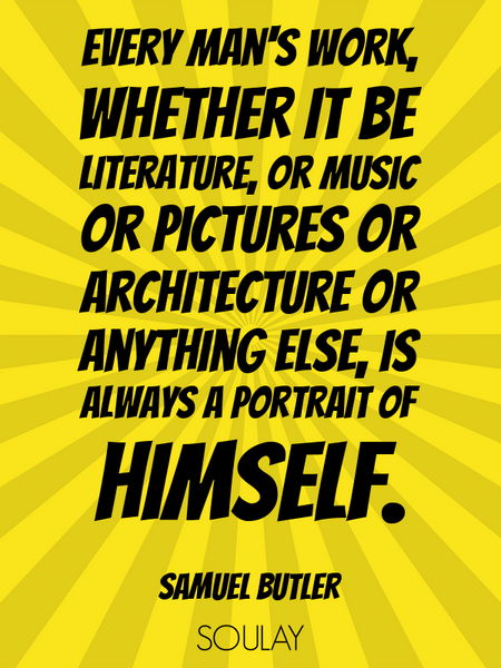 Every man's work, whether it be literature, or music or pictures or architecture or anything else... (Poster)