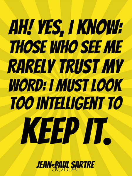 Ah! yes, I know: those who see me rarely trust my word: I must look too intelligent to keep it. (Poster)