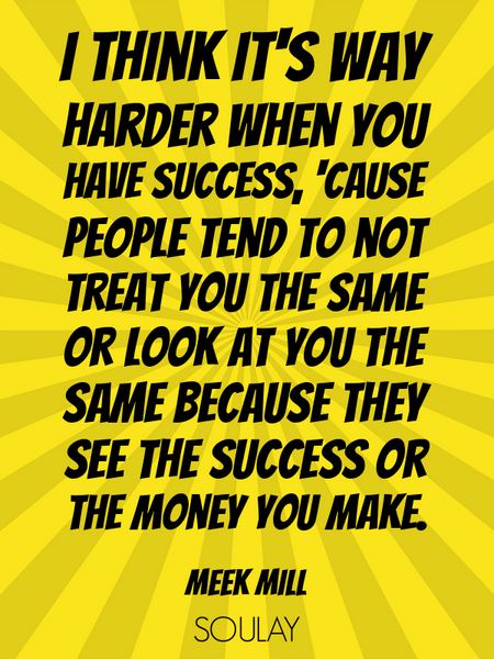 I think it's way harder when you have success, 'cause people tend to not treat you the same or lo... (Poster)
