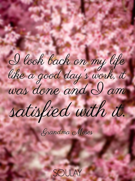 I look back on my life like a good day's work, it was done and I am satisfied with it. (Poster)