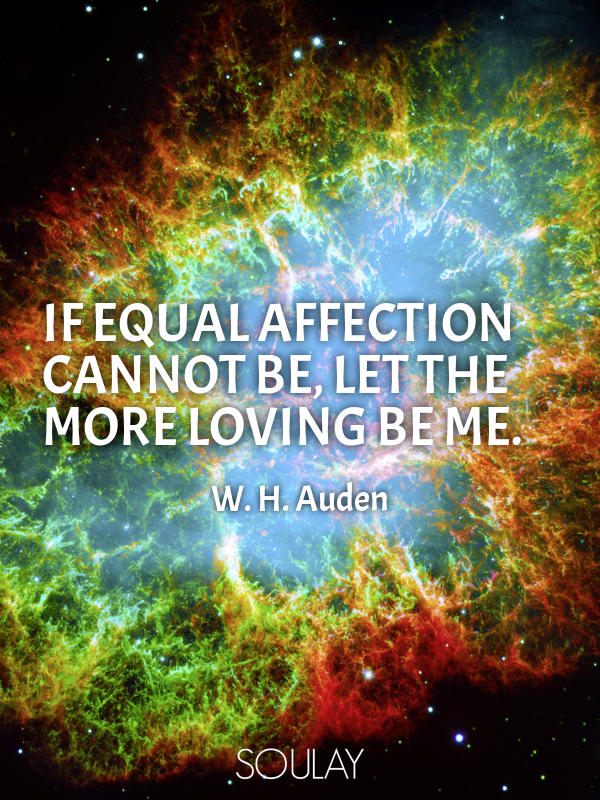 If equal affection cannot be, let the more loving be me. - Quote Poster