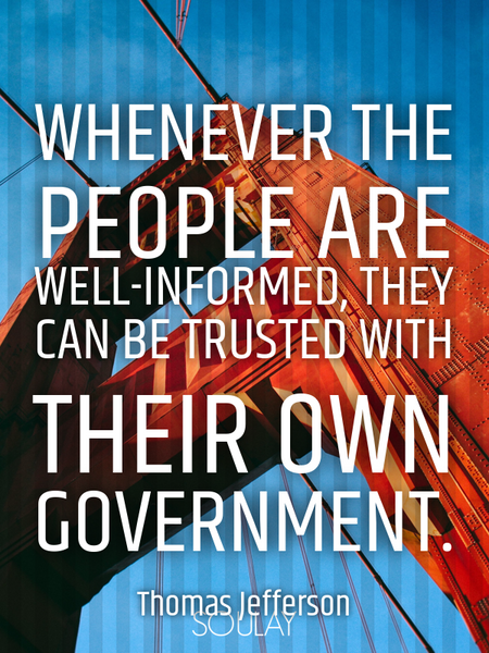 Whenever the people are well-informed, they can be trusted with their own government. (Poster)