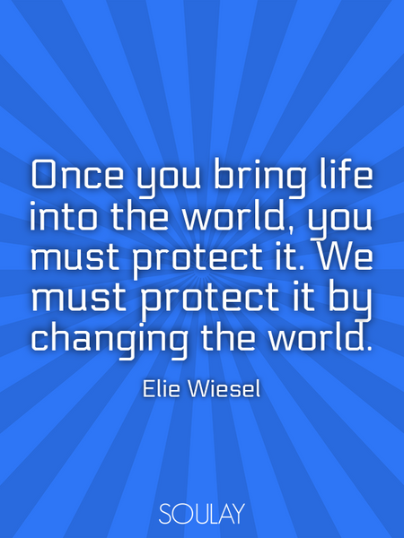 Once you bring life into the world, you must protect it. We must protect it by changing the world. (Poster)