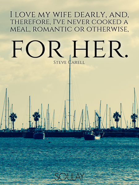I love my wife dearly, and, therefore, I've never cooked a meal, romantic or otherwise, for her. (Poster)