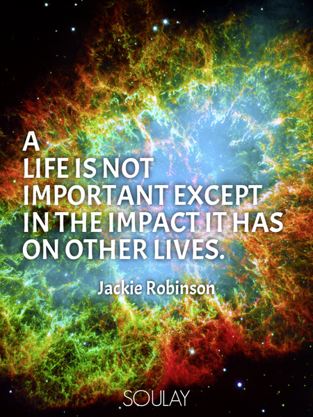 A life is not important except in the impact it has on other lives. (Poster)