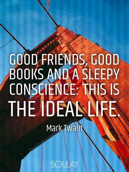 Good friends, good books and a sleepy conscience: this is the ideal life. (Poster)