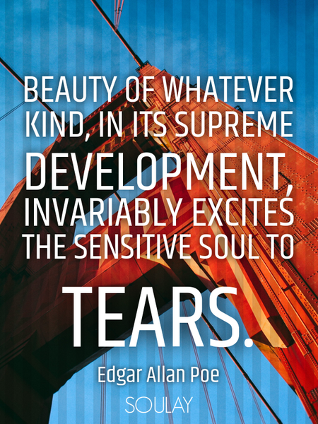 Beauty of whatever kind, in its supreme development, invariably excites the sensitive soul to tears. (Poster)