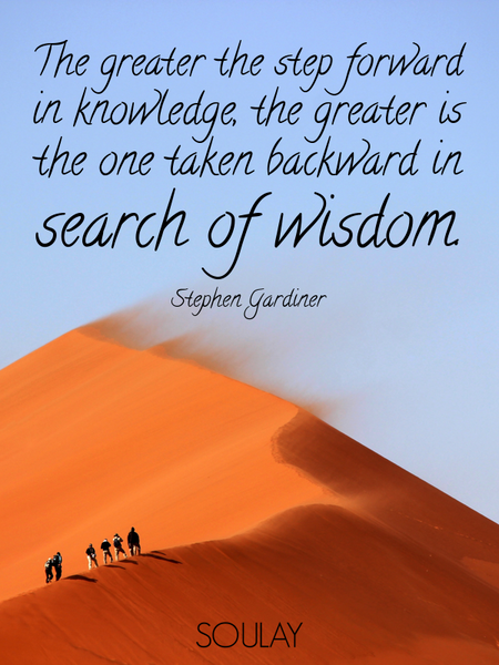 The greater the step forward in knowledge, the greater is the one taken backward in search of wis... (Poster)