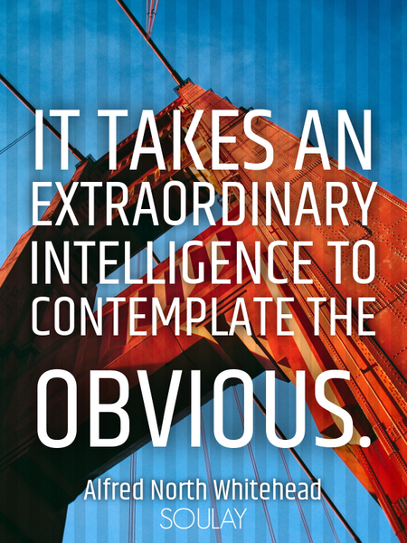It takes an extraordinary intelligence to contemplate the obvious. (Poster)