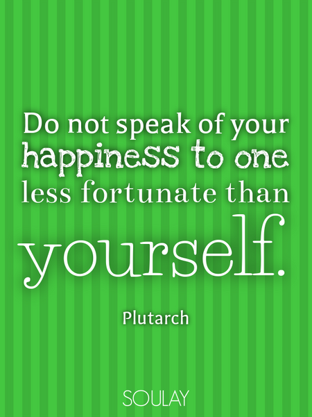 Do not speak of your happiness to one less fortunate than yourself. (Poster)