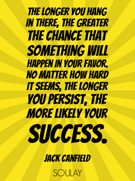 The longer you hang in there, the greater the chance that something will happen in your favor. No... (Poster)