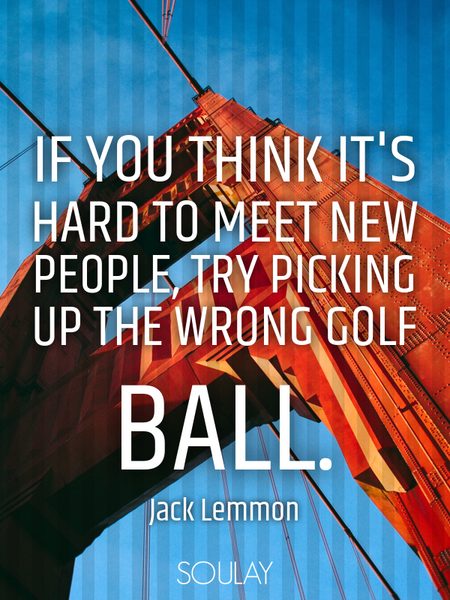If you think it's hard to meet new people, try picking up the wrong golf ball. (Poster)