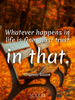 Whatever happens in life is fine - just trust in that. - Quote Poster