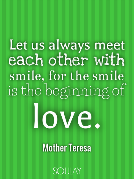 Let us always meet each other with smile, for the smile is the beginning of love. (Poster)