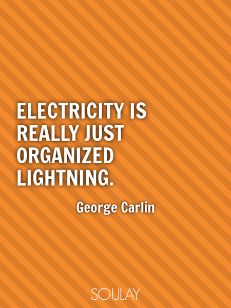 Electricity is really just organized lightning. (Poster)