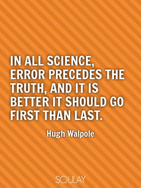 In all science, error precedes the truth, and it is better it should go first than last. (Poster)