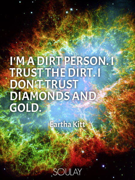 I'm a dirt person. I trust the dirt. I don't trust diamonds and gold. (Poster)