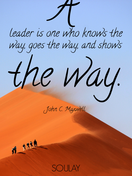 A leader is one who knows the way, goes the way, and shows the way. (Poster)