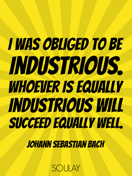 I was obliged to be industrious. Whoever is equally industrious will succeed equally well. (Poster)