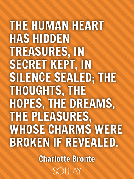 The human heart has hidden treasures, In secret kept, in silence sealed; The thoughts, the hopes,... (Poster)