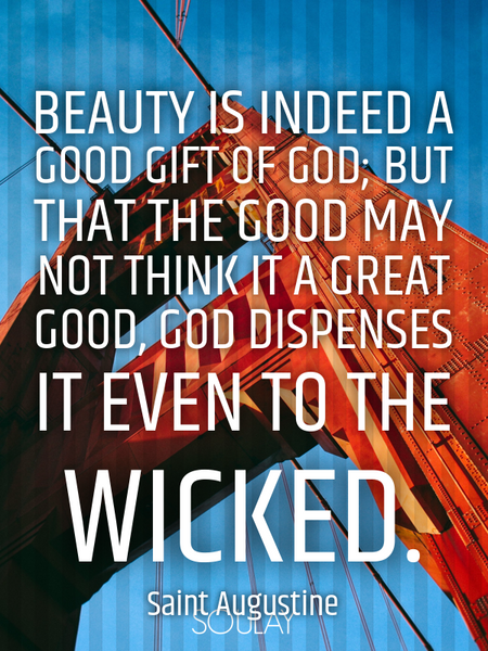 Beauty is indeed a good gift of God; but that the good may not think it a great good, God dispens... (Poster)