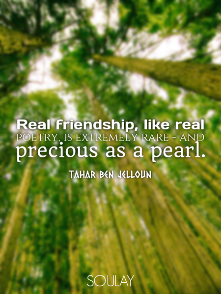 Real friendship, like real poetry, is extremely rare - and precious as a pearl. (Poster)