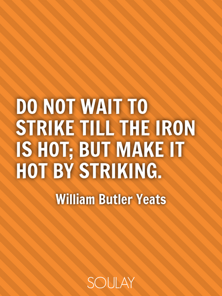Do not wait to strike till the iron is hot; but make it hot by striking. (Poster)