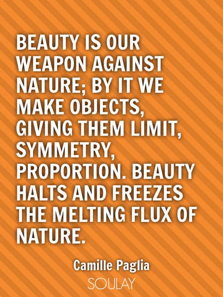 Beauty is our weapon against nature; by it we make objects, giving them limit, symmetry, proporti... (Poster)