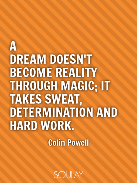 A dream doesn't become reality through magic; it takes sweat, determination and hard work. (Poster)
