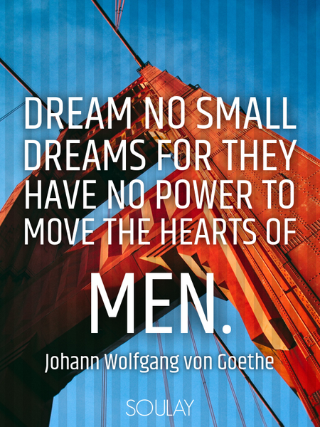 Dream no small dreams for they have no power to move the hearts of men. (Poster)