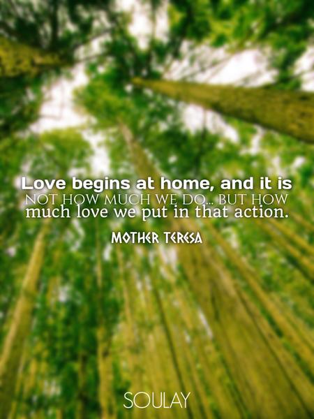 Love begins at home, and it is not how much we do... but how much love we put in that action. (Poster)