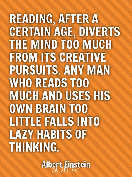 Reading, after a certain age, diverts the mind too much from its creative pursuits. Any man who r... (Poster)
