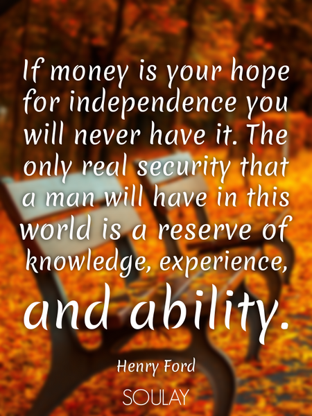 If money is your hope for independence you will never have it. The only real security that a man ... (Poster)
