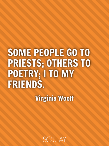 Some people go to priests; others to poetry; I to my friends. (Poster)