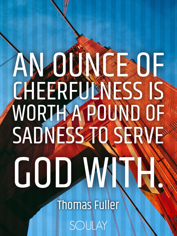 An ounce of cheerfulness is worth a pound of sadness to serve God w... - Quote Poster