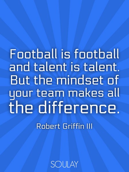 Football is football and talent is talent. But the mindset of your team makes all the difference. (Poster)