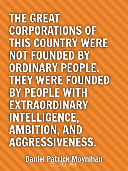 The great corporations of this country were not founded by ordinary people. They were founded by ... (Poster)