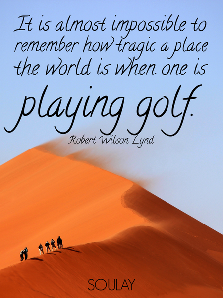It is almost impossible to remember how tragic a place the world is when one is playing golf. (Poster)