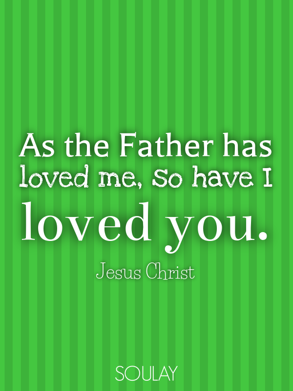 As the Father has loved me, so have I loved you. - Quote Poster