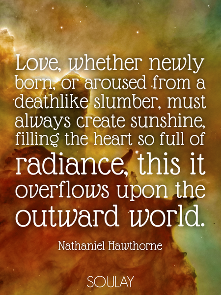 Love, whether newly born, or aroused from a deathlike slumber, must always create sunshine, filli... (Poster)