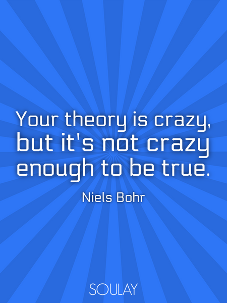 Your theory is crazy, but it's not crazy enough to be true. (Poster)