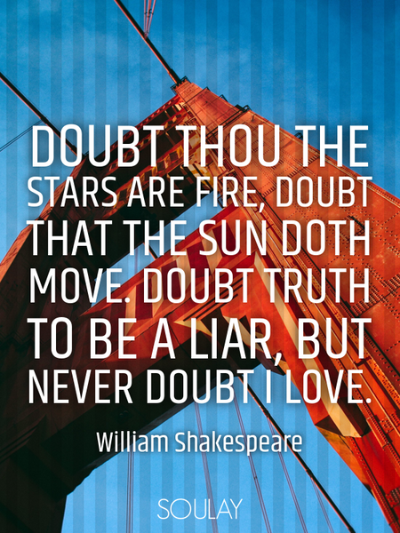 Doubt thou the stars are fire, Doubt that the sun doth move. Doubt truth to be a liar, But never ... (Poster)