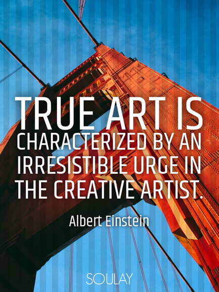 True art is characterized by an irresistible urge in the creative artist. (Poster)